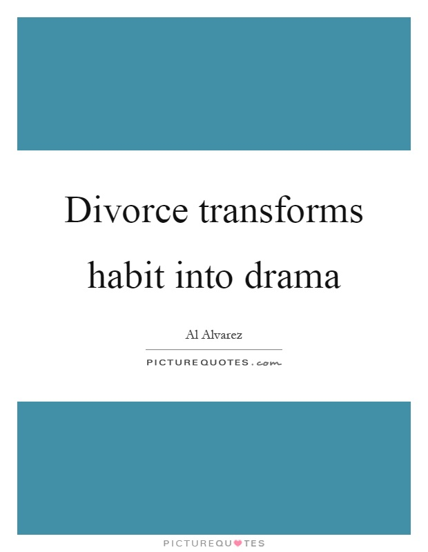 Divorce transforms habit into drama Picture Quote #1
