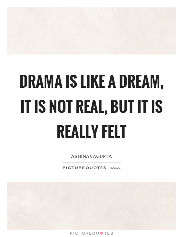 Drama is like a dream, it is not real, but it is really felt Picture Quote #1