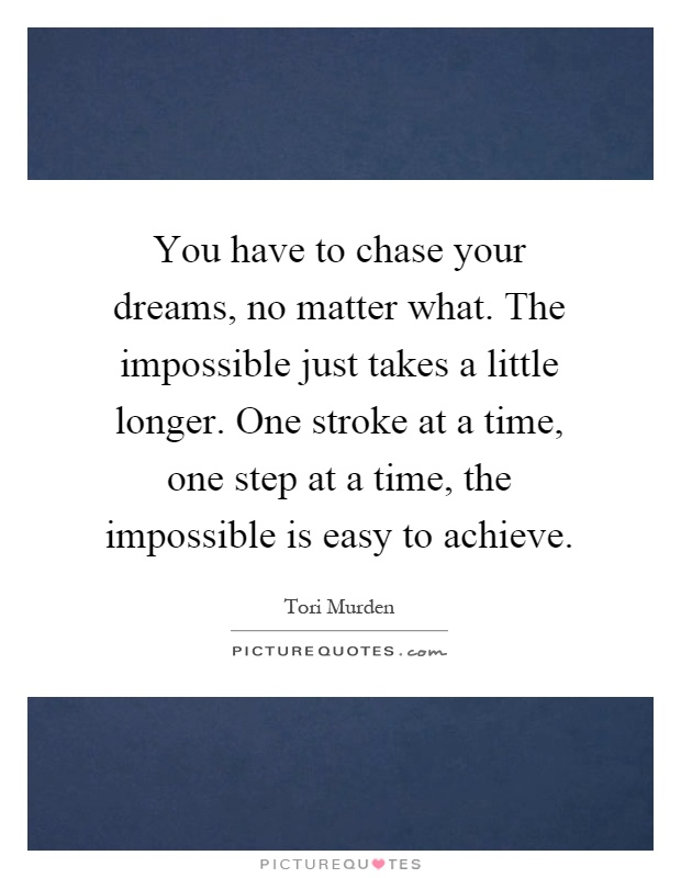 You have to chase your dreams, no matter what. The impossible just takes a little longer. One stroke at a time, one step at a time, the impossible is easy to achieve Picture Quote #1