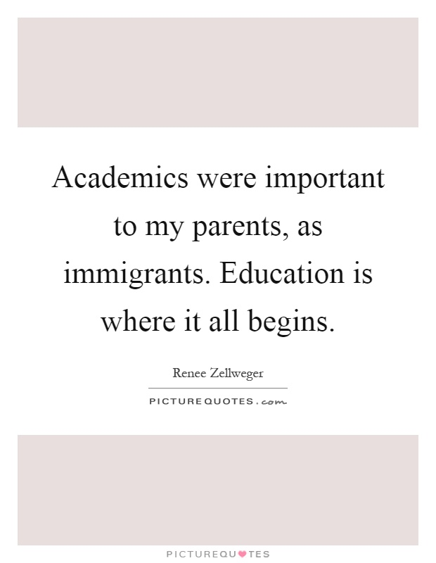 Academics were important to my parents, as immigrants. Education is where it all begins Picture Quote #1
