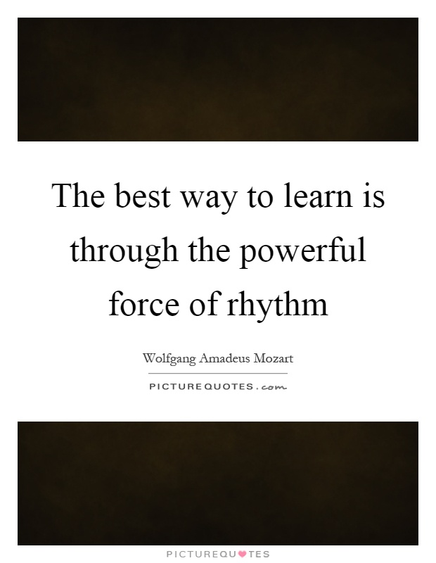 The best way to learn is through the powerful force of rhythm Picture Quote #1