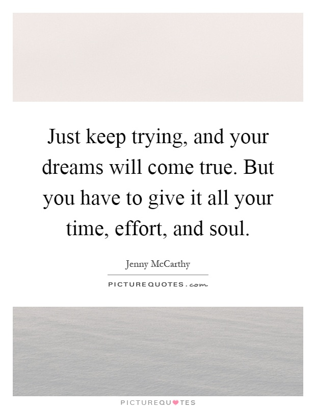 Just keep trying, and your dreams will come true. But you have to give it all your time, effort, and soul Picture Quote #1