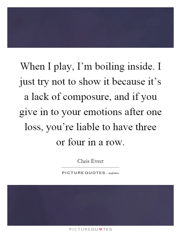 When I play, I'm boiling inside. I just try not to show it because it's a lack of composure, and if you give in to your emotions after one loss, you're liable to have three or four in a row Picture Quote #1