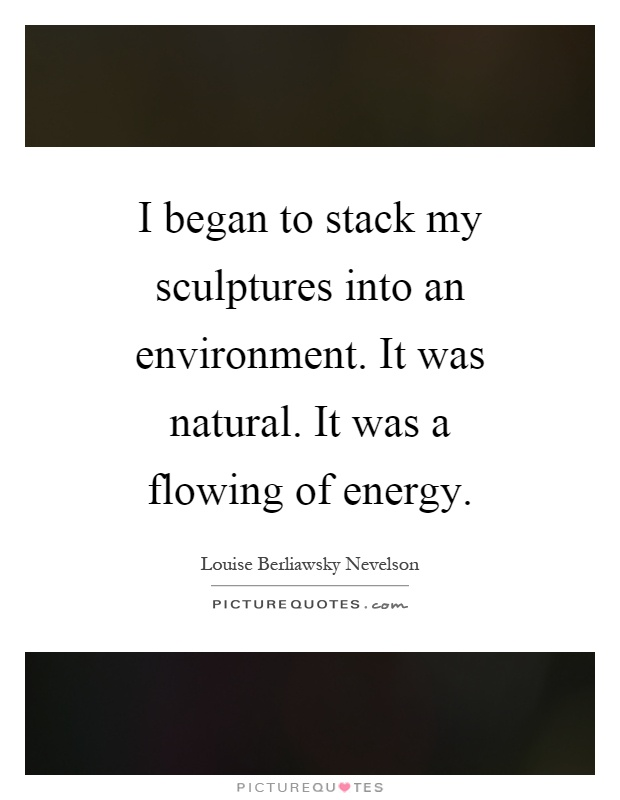 I began to stack my sculptures into an environment. It was natural. It was a flowing of energy Picture Quote #1