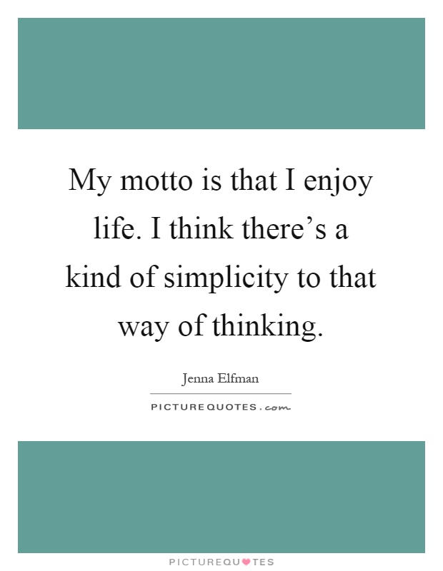 My motto is that I enjoy life. I think there's a kind of simplicity to that way of thinking Picture Quote #1