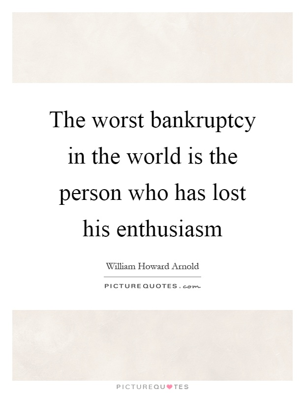 The worst bankruptcy in the world is the person who has lost his enthusiasm Picture Quote #1
