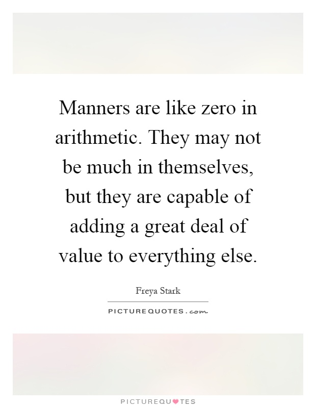 Manners are like zero in arithmetic. They may not be much in themselves, but they are capable of adding a great deal of value to everything else Picture Quote #1