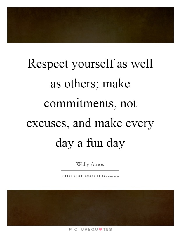 Respect yourself as well as others; make commitments, not excuses, and make every day a fun day Picture Quote #1