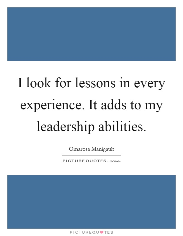 I look for lessons in every experience. It adds to my leadership abilities Picture Quote #1