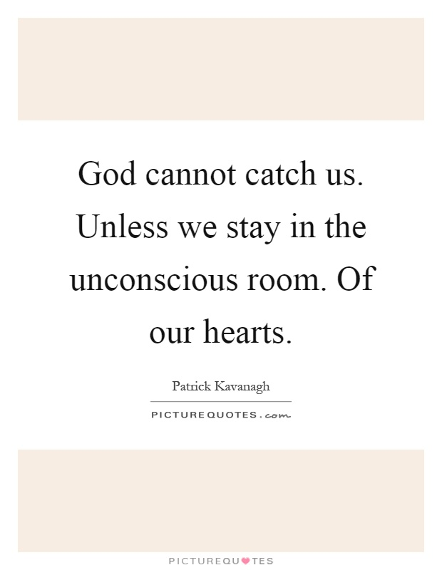 God cannot catch us. Unless we stay in the unconscious room. Of our hearts Picture Quote #1