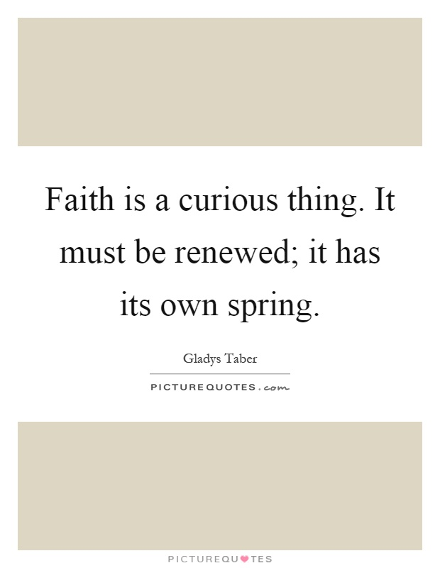 Faith is a curious thing. It must be renewed; it has its own spring Picture Quote #1