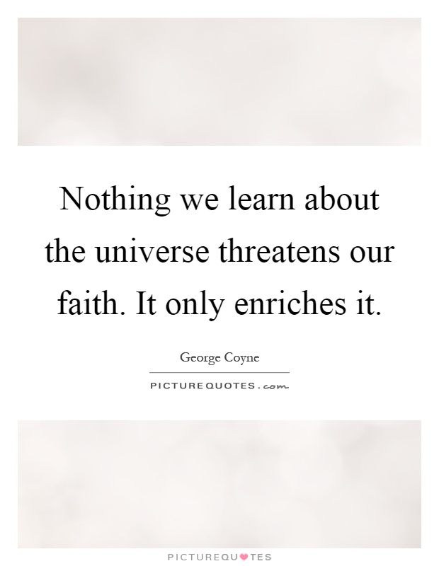 Nothing we learn about the universe threatens our faith. It only enriches it Picture Quote #1