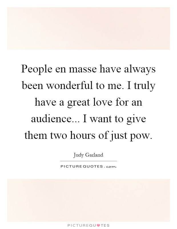 People en masse have always been wonderful to me. I truly have a great love for an audience... I want to give them two hours of just pow Picture Quote #1