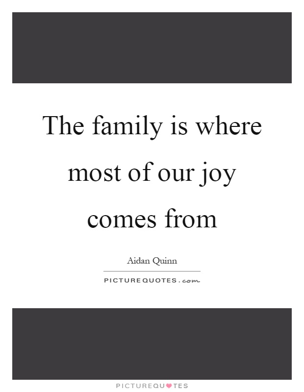 The family is where most of our joy comes from Picture Quote #1