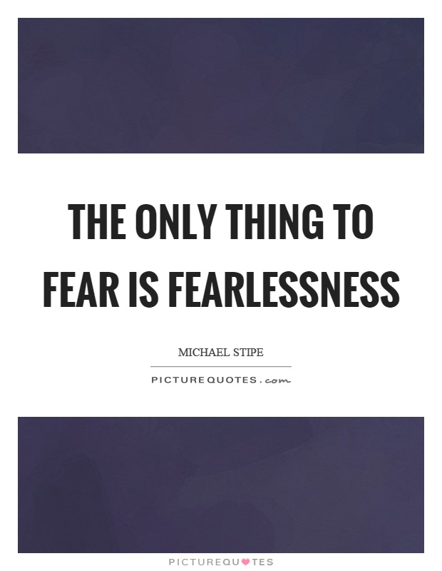 The only thing to fear is fearlessness Picture Quote #1