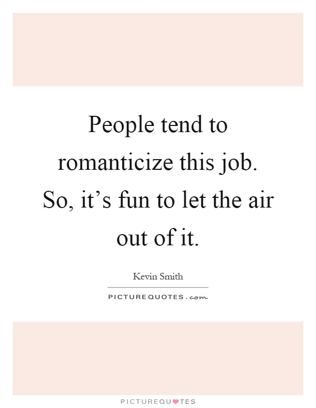 People tend to romanticize this job. So, it's fun to let the air out of it Picture Quote #1