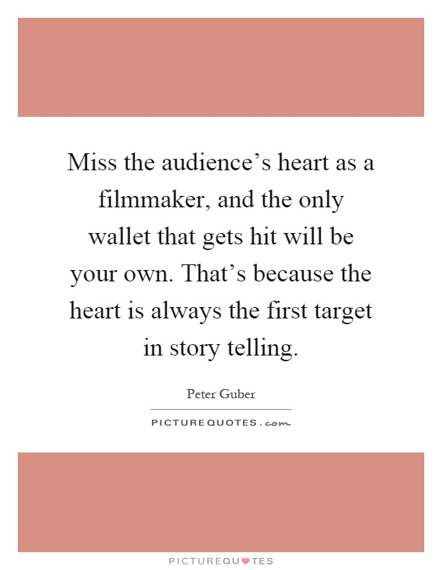 Miss the audience's heart as a filmmaker, and the only wallet that gets hit will be your own. That's because the heart is always the first target in story telling Picture Quote #1