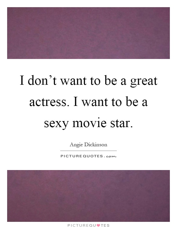 I don't want to be a great actress. I want to be a sexy movie star Picture Quote #1