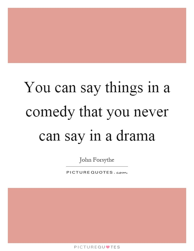 You can say things in a comedy that you never can say in a drama Picture Quote #1