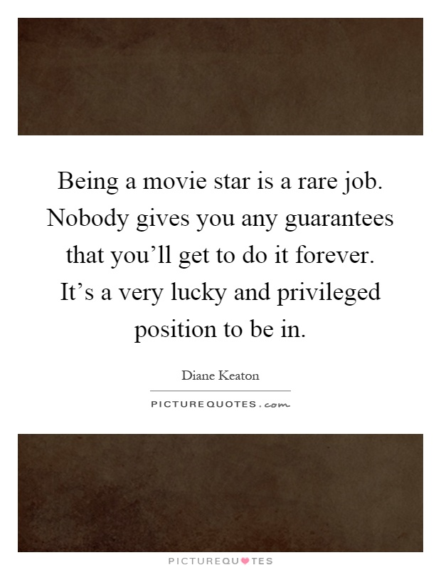 Being a movie star is a rare job. Nobody gives you any guarantees that you'll get to do it forever. It's a very lucky and privileged position to be in Picture Quote #1