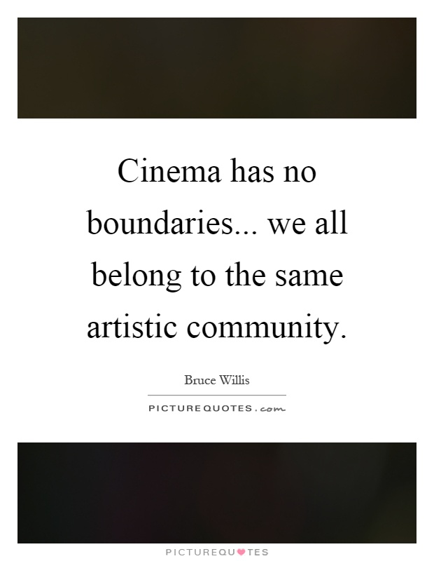 Cinema has no boundaries... we all belong to the same artistic community Picture Quote #1