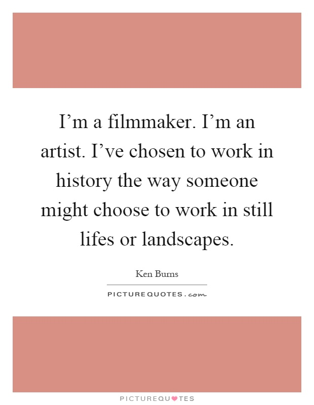 I'm a filmmaker. I'm an artist. I've chosen to work in history the way someone might choose to work in still lifes or landscapes Picture Quote #1