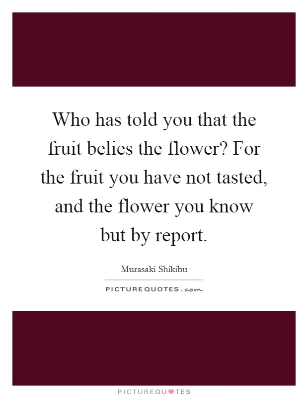 Who has told you that the fruit belies the flower? For the fruit you have not tasted, and the flower you know but by report Picture Quote #1