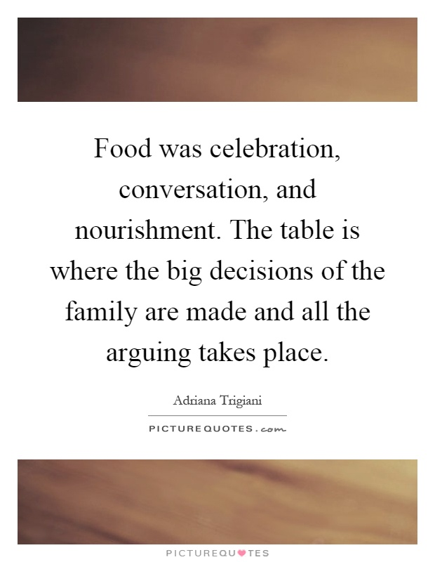 Food was celebration, conversation, and nourishment. The table is where the big decisions of the family are made and all the arguing takes place Picture Quote #1