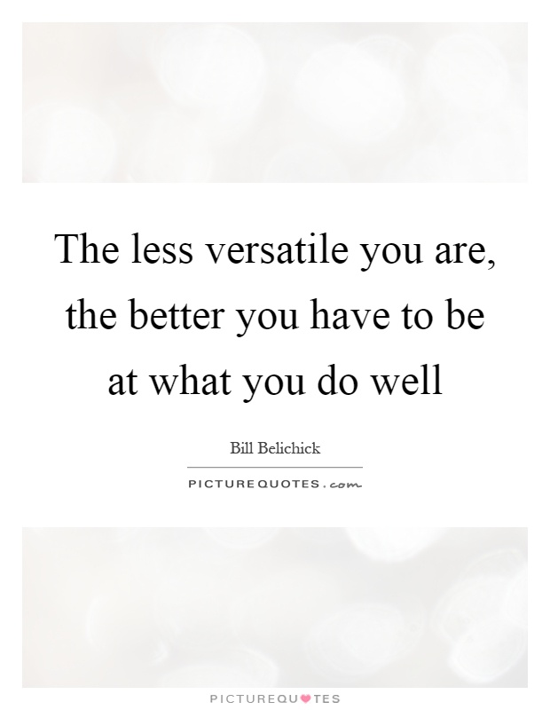 The less versatile you are, the better you have to be at what you do well Picture Quote #1