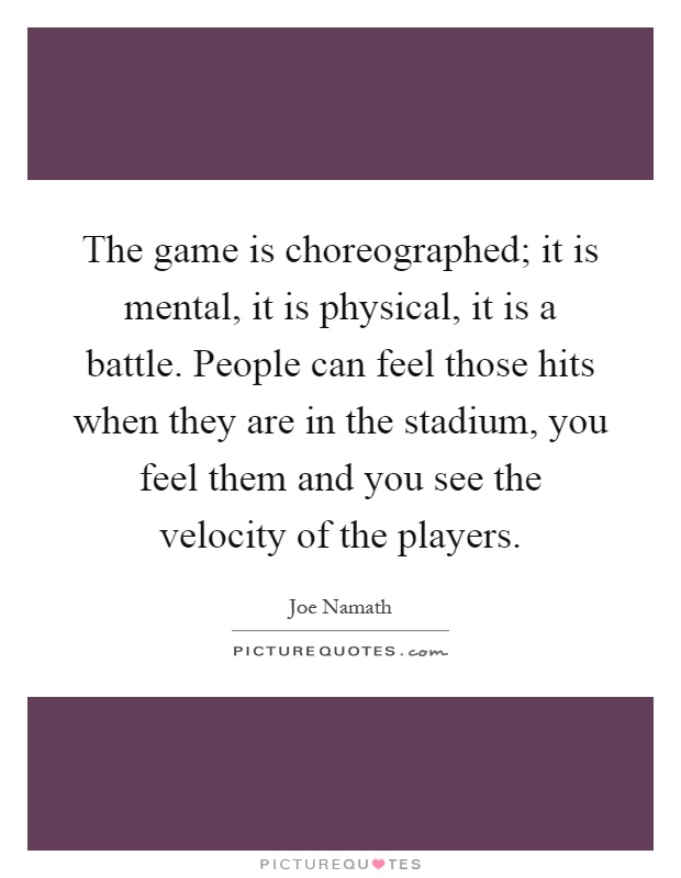 The game is choreographed; it is mental, it is physical, it is a battle. People can feel those hits when they are in the stadium, you feel them and you see the velocity of the players Picture Quote #1