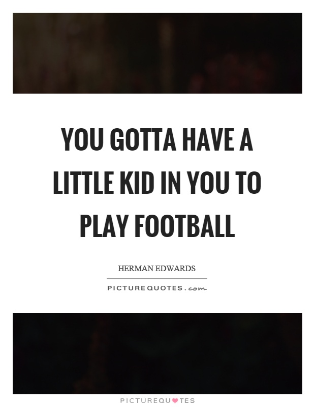 You gotta have a little kid in you to play football Picture Quote #1