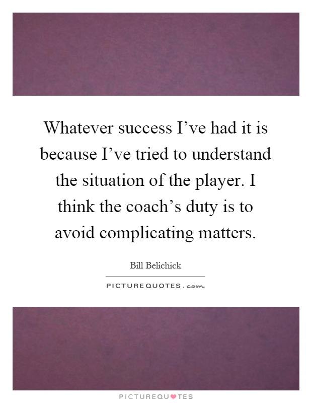 Whatever success I've had it is because I've tried to understand the situation of the player. I think the coach's duty is to avoid complicating matters Picture Quote #1
