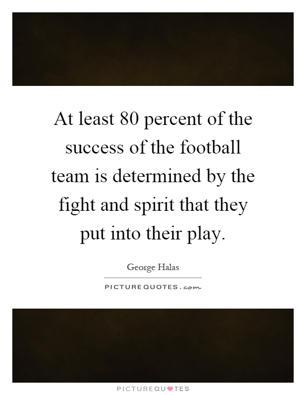 At least 80 percent of the success of the football team is determined by the fight and spirit that they put into their play Picture Quote #1
