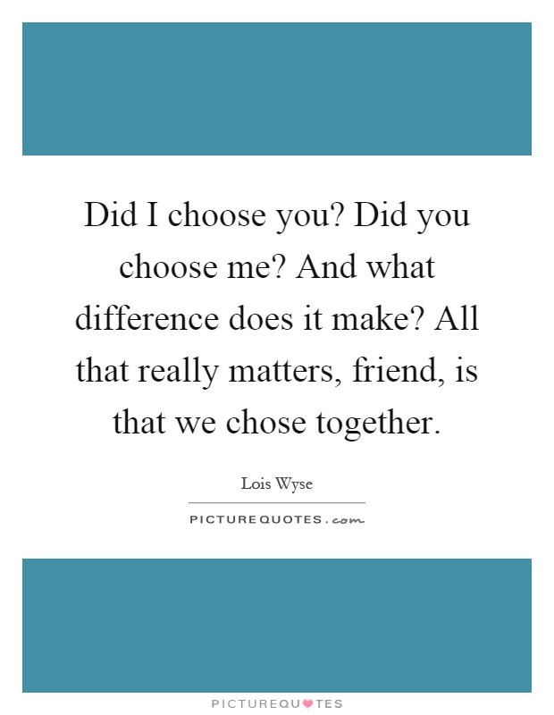 Did I choose you? Did you choose me? And what difference does it make? All that really matters, friend, is that we chose together Picture Quote #1