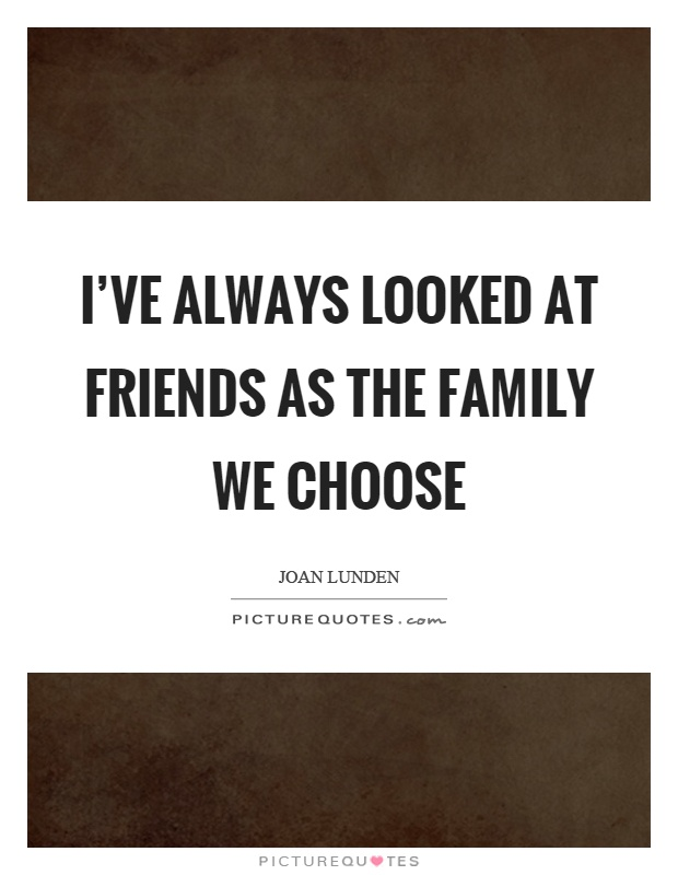 Family We Choose Quotes: I've Always Looked At Friends As The Family We Choose