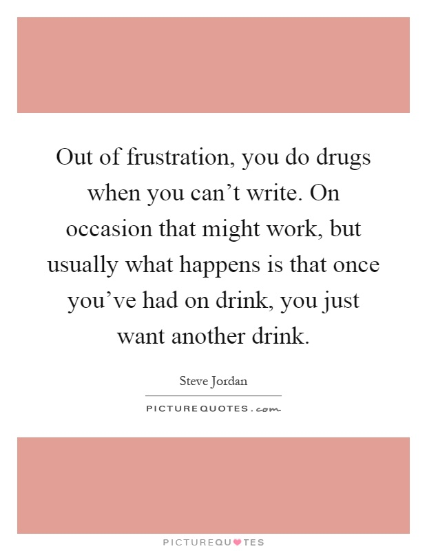 Out of frustration, you do drugs when you can't write. On occasion that might work, but usually what happens is that once you've had on drink, you just want another drink Picture Quote #1