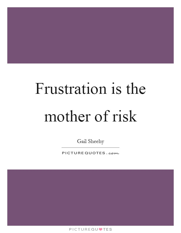 Frustration is the mother of risk Picture Quote #1