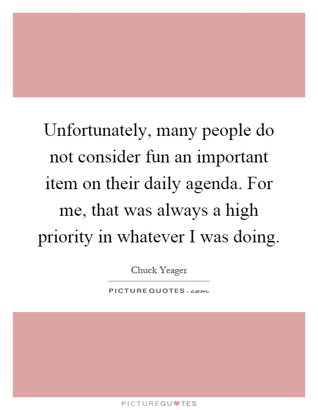 Unfortunately, many people do not consider fun an important item on their daily agenda. For me, that was always a high priority in whatever I was doing Picture Quote #1
