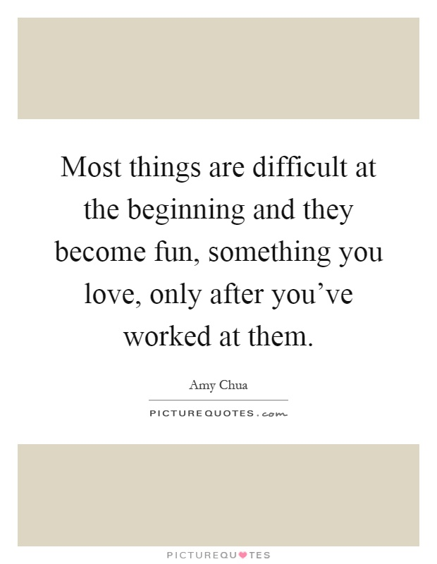 Most things are difficult at the beginning and they become fun, something you love, only after you've worked at them Picture Quote #1