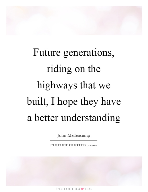 Future generations, riding on the highways that we built, I hope they have a better understanding Picture Quote #1