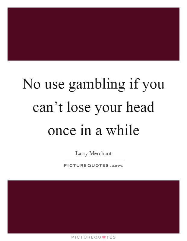 No use gambling if you can't lose your head once in a while Picture Quote #1