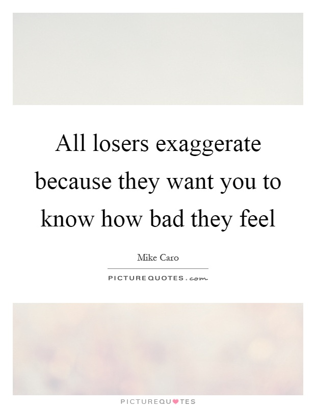 All losers exaggerate because they want you to know how bad they feel Picture Quote #1