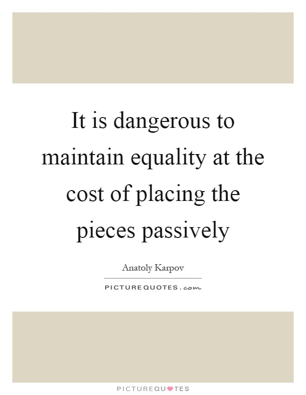 It is dangerous to maintain equality at the cost of placing the pieces passively Picture Quote #1