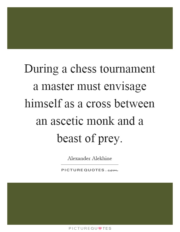 During a chess tournament a master must envisage himself as a cross between an ascetic monk and a beast of prey Picture Quote #1