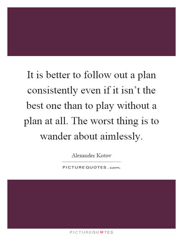 It is better to follow out a plan consistently even if it isn't the best one than to play without a plan at all. The worst thing is to wander about aimlessly Picture Quote #1
