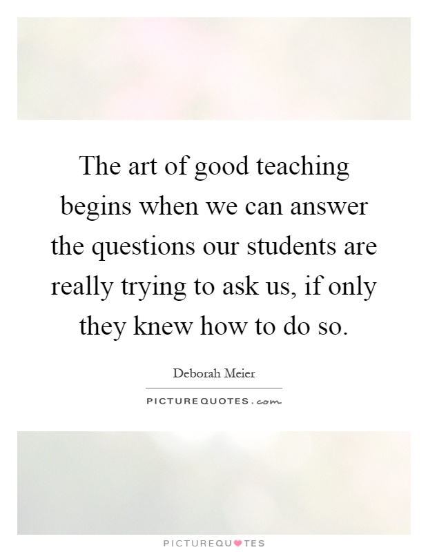 The art of good teaching begins when we can answer the questions our students are really trying to ask us, if only they knew how to do so Picture Quote #1