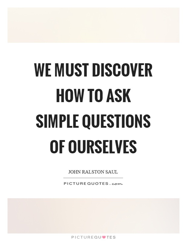 We must discover how to ask simple questions of ourselves Picture Quote #1