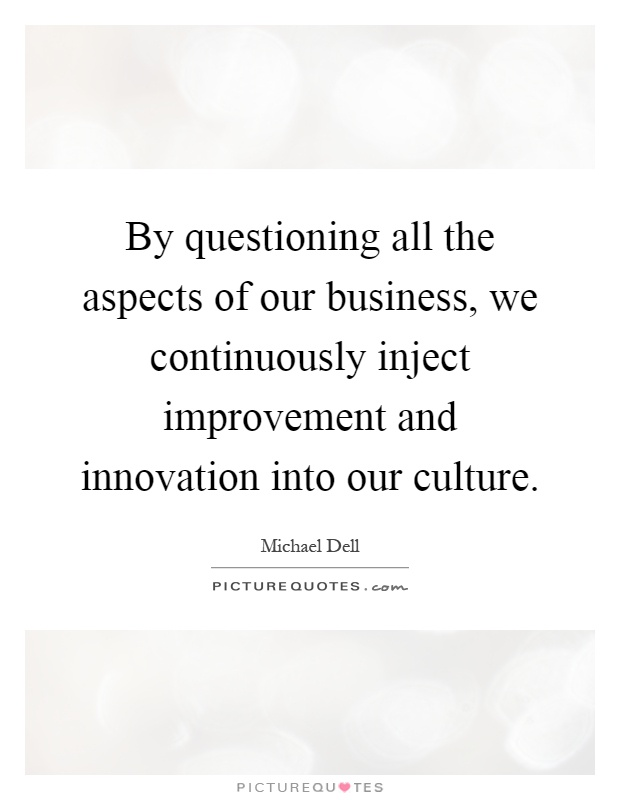 By questioning all the aspects of our business, we continuously inject improvement and innovation into our culture Picture Quote #1