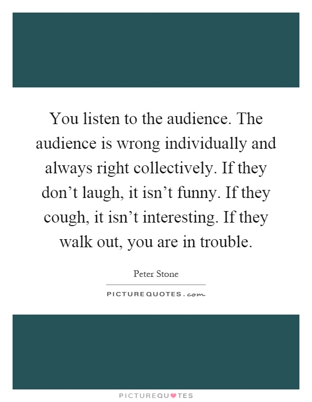 You listen to the audience. The audience is wrong individually and always right collectively. If they don't laugh, it isn't funny. If they cough, it isn't interesting. If they walk out, you are in trouble Picture Quote #1