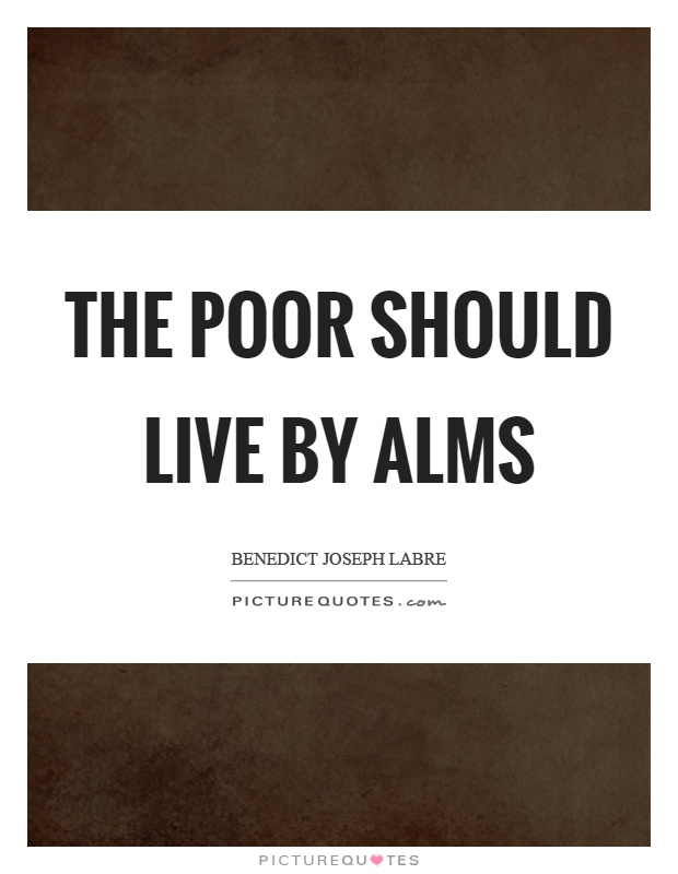 The poor should live by alms  Picture Quotes